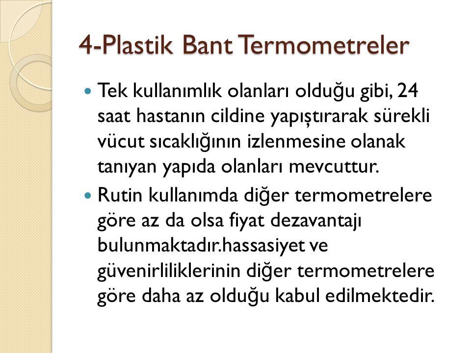 4-Plastik Bant Termometreler  Tek kullanımlık olanları oldu ğ u gibi, 24 saat hastanın cildine yapıştırarak sürekli vücut sıcaklı ğ ının izlenmesine olanak tanıyan yapıda olanları mevcuttur.