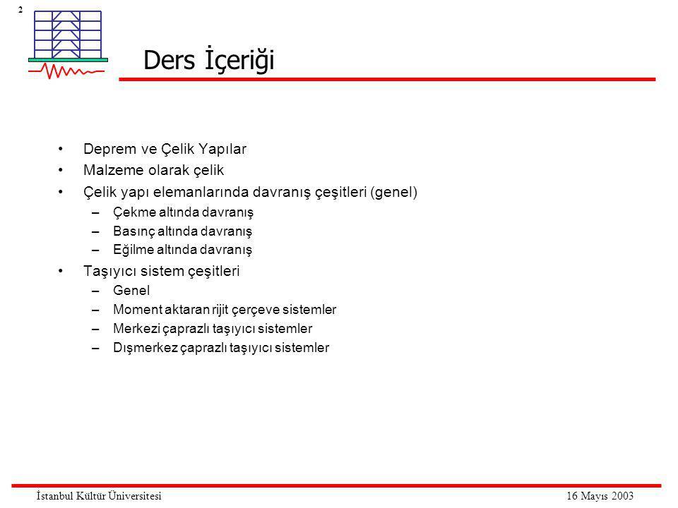 2 16 Mayıs 2003İstanbul Kültür Üniversitesi Ders İçeriği •Deprem ve Çelik Yapılar •Malzeme olarak çelik •Çelik yapı elemanlarında davranış çeşitleri (