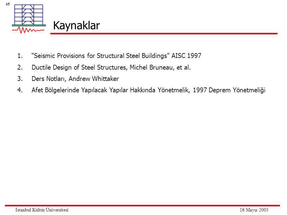 45 16 Mayıs 2003İstanbul Kültür Üniversitesi Kaynaklar 1. Seismic Provisions for Structural Steel Buildings AISC 1997 2.Ductile Design of Steel Structures, Michel Bruneau, et al.