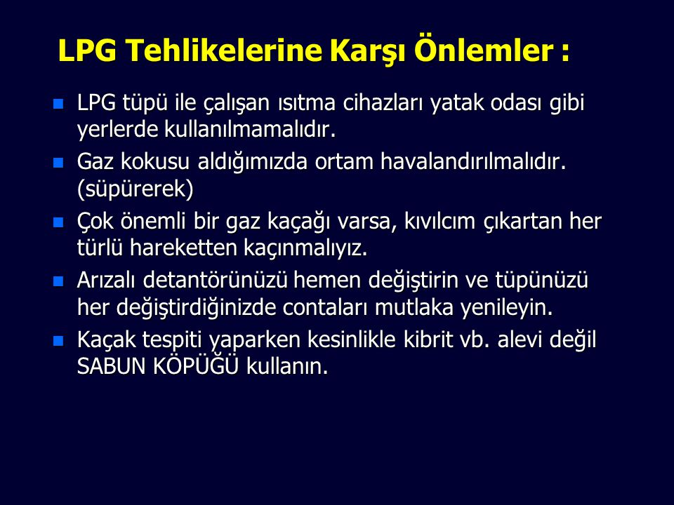 LPG Tehlikelerine Karşı Önlemler : n LPG tüpü ile çalışan ısıtma cihazları yatak odası gibi yerlerde kullanılmamalıdır.