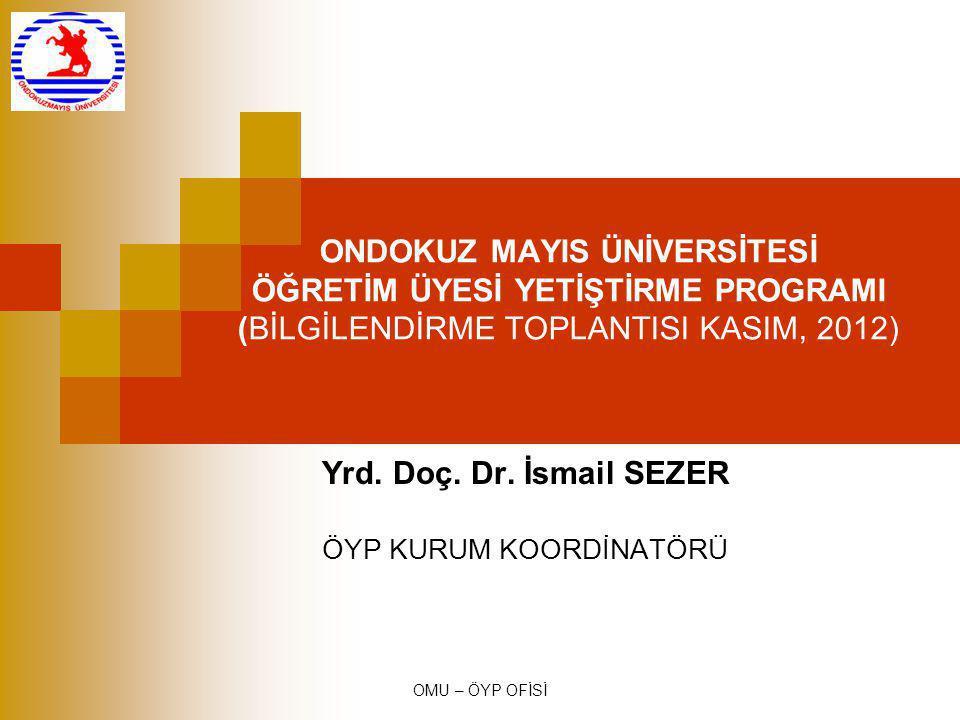 OMU – ÖYP OFİSİ ONDOKUZ MAYIS ÜNİVERSİTESİ ÖĞRETİM ÜYESİ YETİŞTİRME PROGRAMI (BİLGİLENDİRME TOPLANTISI KASIM, 2012) Yrd. Doç. Dr. İsmail SEZER ÖYP KUR