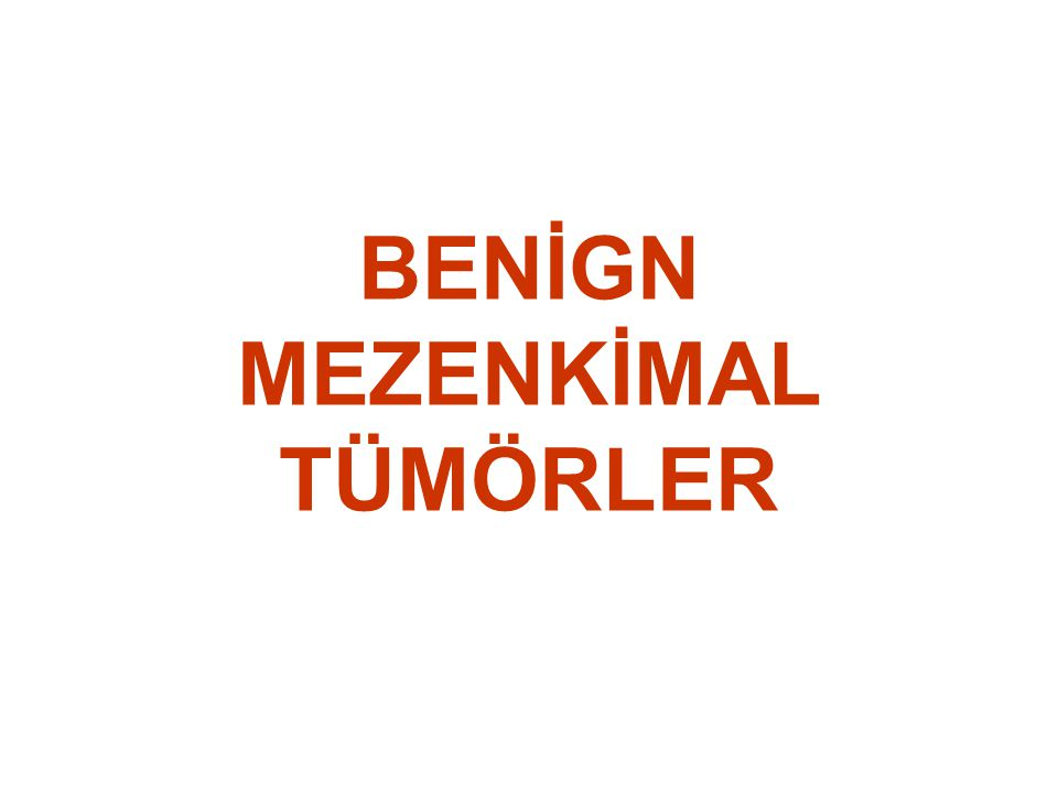 LİPOM •Erişkin (matür) tip yağ hücrelerinden oluşan iyi sınırlı kapsüllü bir tümör •Kesit yüzeyi sarı renkli yağ dokusu şeklinde •Kapsül hem normal yağ dokusundan hem de malign tipten ayrımda önemli