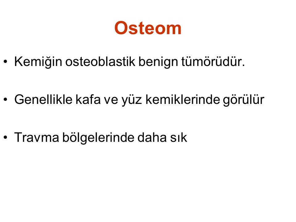 Osteom •Kemiğin osteoblastik benign tümörüdür. •Genellikle kafa ve yüz kemiklerinde görülür •Travma bölgelerinde daha sık