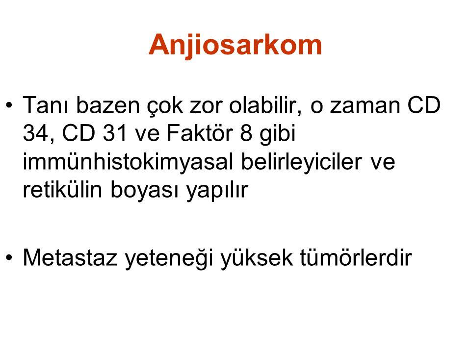 Anjiosarkom •Tanı bazen çok zor olabilir, o zaman CD 34, CD 31 ve Faktör 8 gibi immünhistokimyasal belirleyiciler ve retikülin boyası yapılır •Metasta