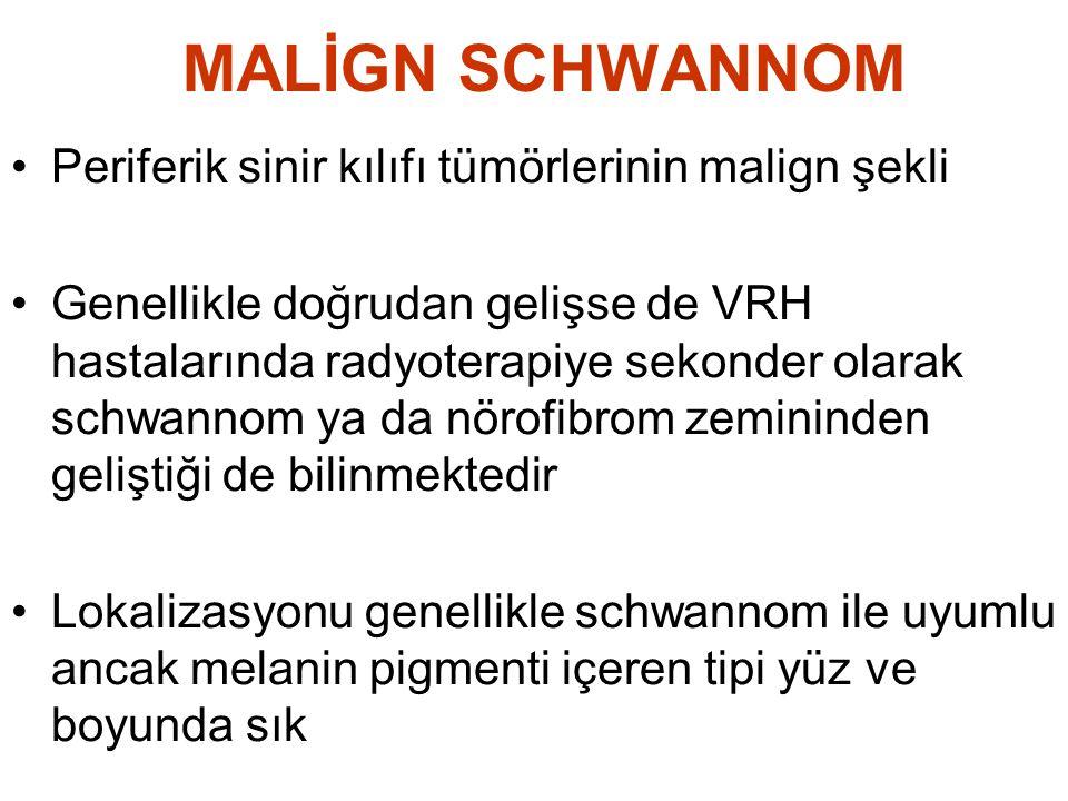 MALİGN SCHWANNOM •Periferik sinir kılıfı tümörlerinin malign şekli •Genellikle doğrudan gelişse de VRH hastalarında radyoterapiye sekonder olarak schw