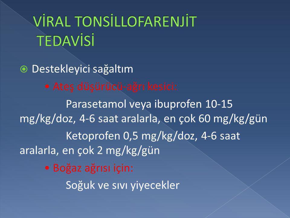  Destekleyici sağaltım • Ateş düşürücü-ağrı kesici: Parasetamol veya ibuprofen 10-15 mg/kg/doz, 4-6 saat aralarla, en çok 60 mg/kg/gün Ketoprofen 0,5