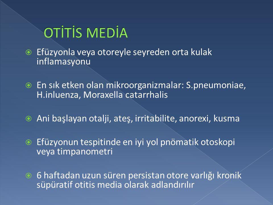 Efüzyonla veya otoreyle seyreden orta kulak inflamasyonu  En sık etken olan mikroorganizmalar: S.pneumoniae, H.inluenza, Moraxella catarrhalis  An