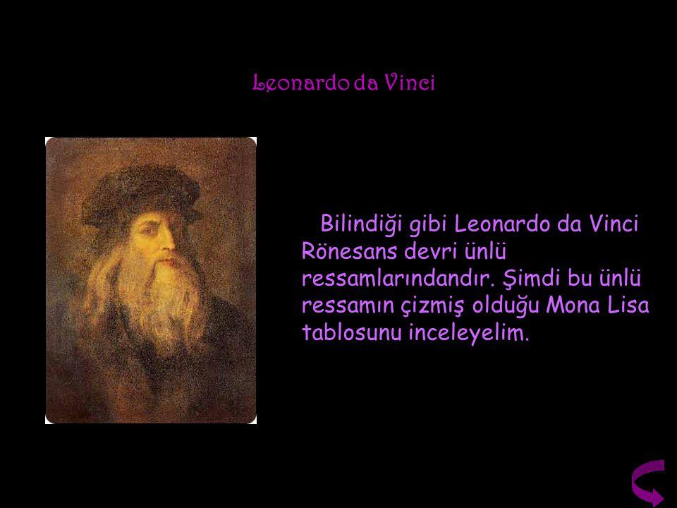 Leonardo da Vinci Bilindiği gibi Leonardo da Vinci Rönesans devri ünlü ressamlarındandır. Şimdi bu ünlü ressamın çizmiş olduğu Mona Lisa tablosunu inc