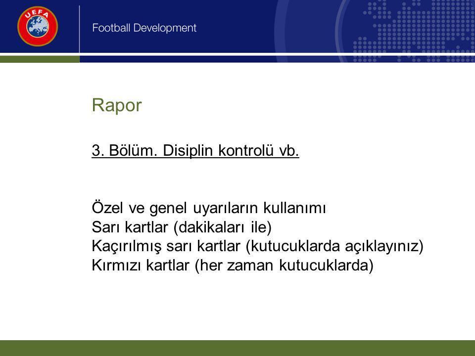 Rapor 3. Bölüm. Disiplin kontrolü vb. Özel ve genel uyarıların kullanımı Sarı kartlar (dakikaları ile) Kaçırılmış sarı kartlar (kutucuklarda açıklayın