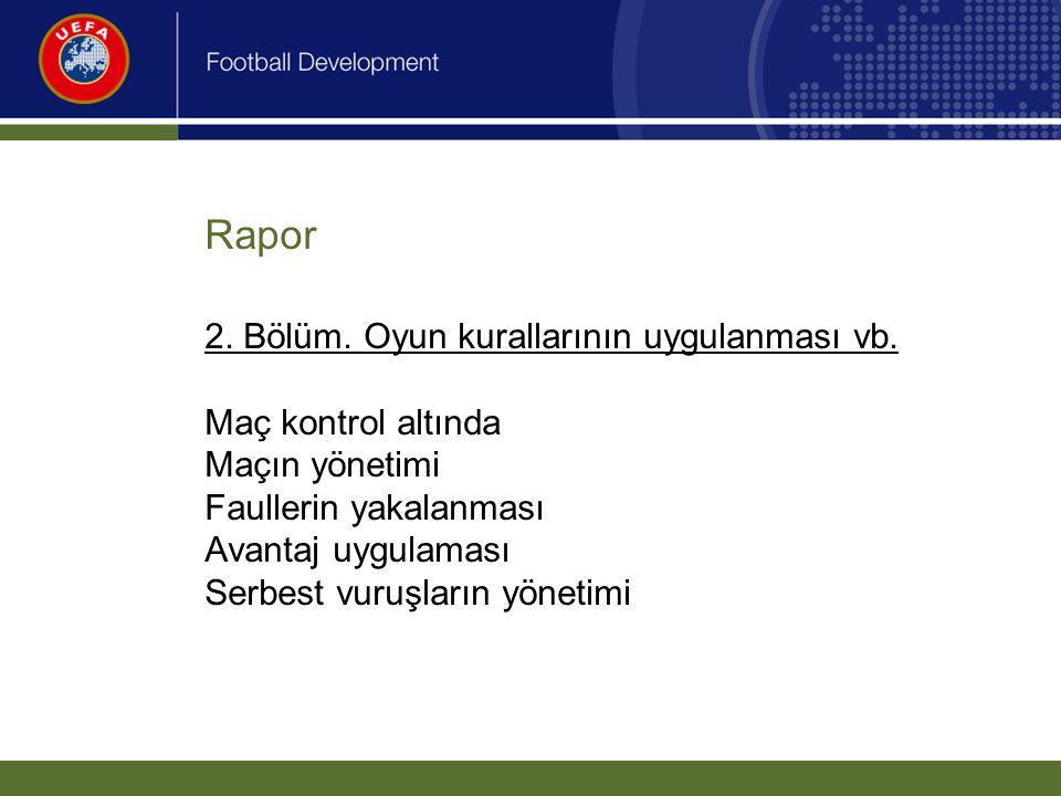 Rapor 2. Bölüm. Oyun kurallarının uygulanması vb. Maç kontrol altında Maçın yönetimi Faullerin yakalanması Avantaj uygulaması Serbest vuruşların yönet