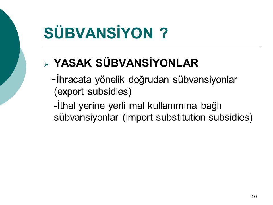 10 SÜBVANSİYON ?  YASAK SÜBVANSİYONLAR - İhracata yönelik doğrudan sübvansiyonlar (export subsidies) -İthal yerine yerli mal kullanımına bağlı sübvan
