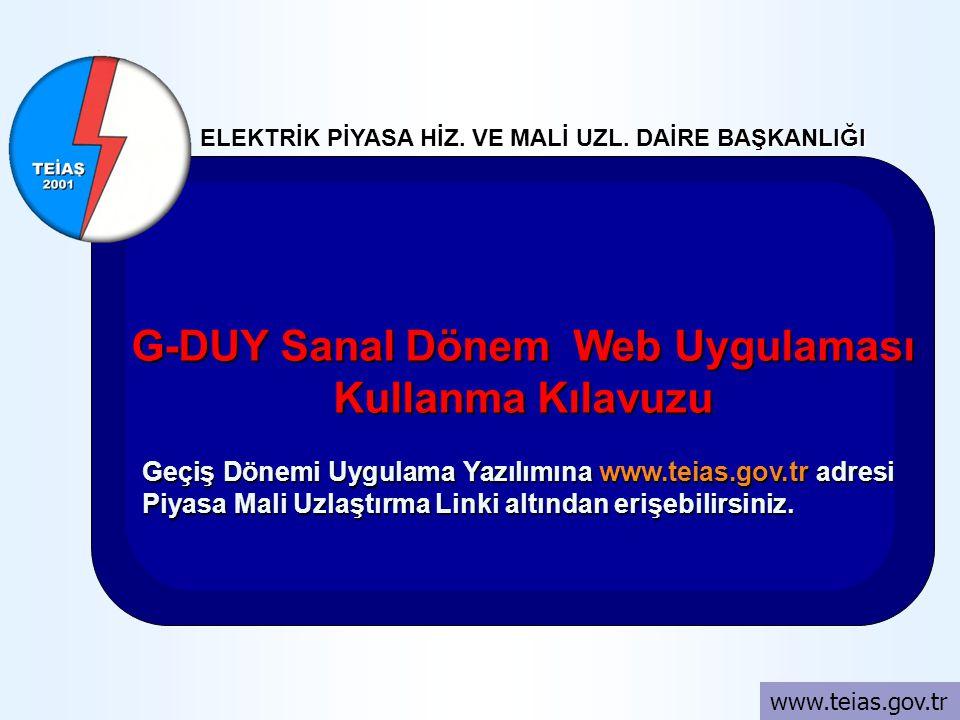 ELEKTRİK PİYASA HİZ. VE MALİ UZL. DAİRE BAŞKANLIĞI www.teias.gov.tr G-DUY Sanal Dönem Web Uygulaması Kullanma Kılavuzu Geçiş Dönemi Uygulama Yazılımın