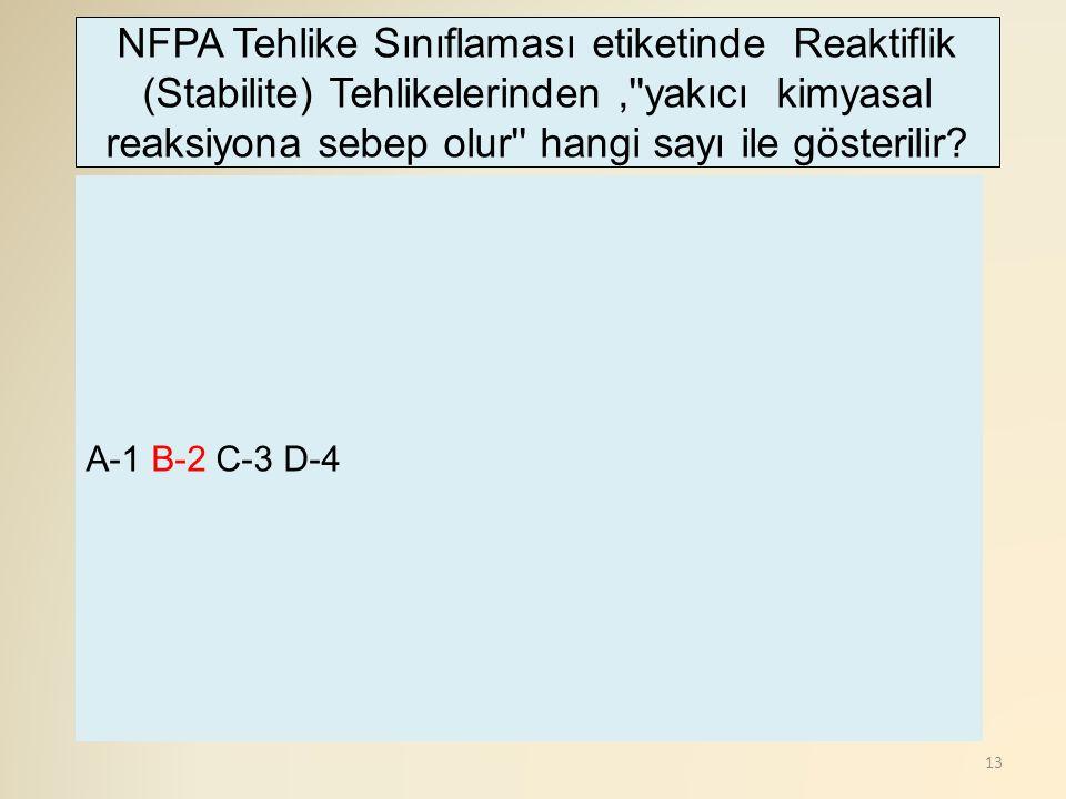 13 A-1 B-2 C-3 D-4 NFPA Tehlike Sınıflaması etiketinde Reaktiflik (Stabilite) Tehlikelerinden,''yakıcı kimyasal reaksiyona sebep olur'' hangi sayı ile