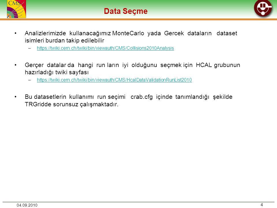 Data Seçme 4 04.09.2010 •Analizlerimizde kullanacağımız MonteCarlo yada Gercek dataların dataset isimleri burdan takip edilebilir –https://twiki.cern.ch/twiki/bin/viewauth/CMS/Collisions2010Analysishttps://twiki.cern.ch/twiki/bin/viewauth/CMS/Collisions2010Analysis •Gerçer datalar da hangi run ların iyi olduğunu seçmek için HCAL grubunun hazırladığı twiki sayfası –https://twiki.cern.ch/twiki/bin/viewauth/CMS/HcalDataValidationRunList2010https://twiki.cern.ch/twiki/bin/viewauth/CMS/HcalDataValidationRunList2010 •Bu datasetlerin kullanımı run seçimi crab.cfg içinde tanımlandığı şekilde TRGridde sorunsuz çalışmaktadır.