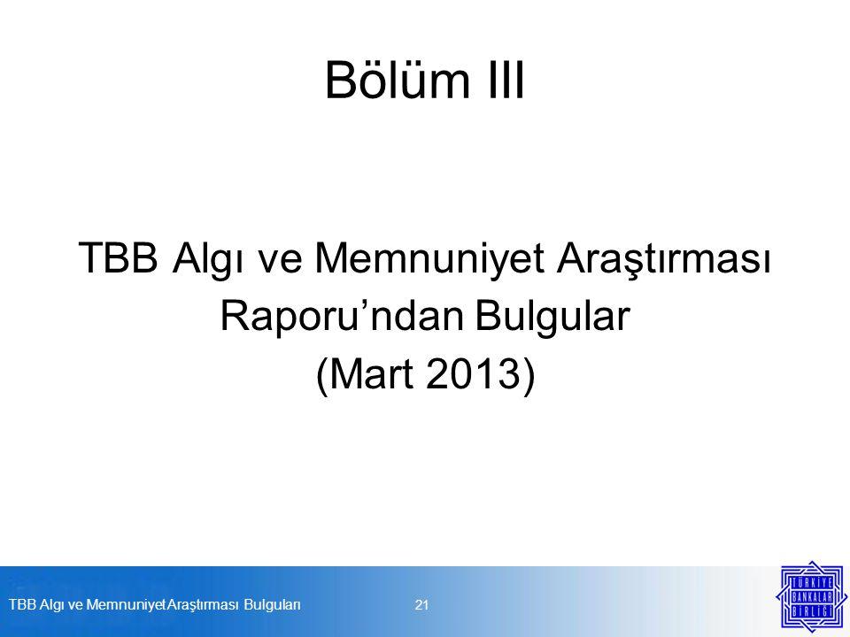 Bölüm III TBB Algı ve Memnuniyet Araştırması Raporu'ndan Bulgular (Mart 2013) TBB Algı ve Memnuniyet Araştırması Bulguları 21