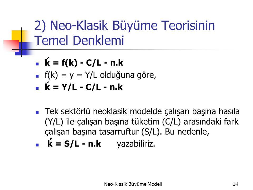 Neo-Klasik Büyüme Modeli14 2) Neo-Klasik Büyüme Teorisinin Temel Denklemi  ḱ = f(k) - C/L - n.k  f(k) = y = Y/L olduğuna göre,  ḱ = Y/L - C/L - n.k