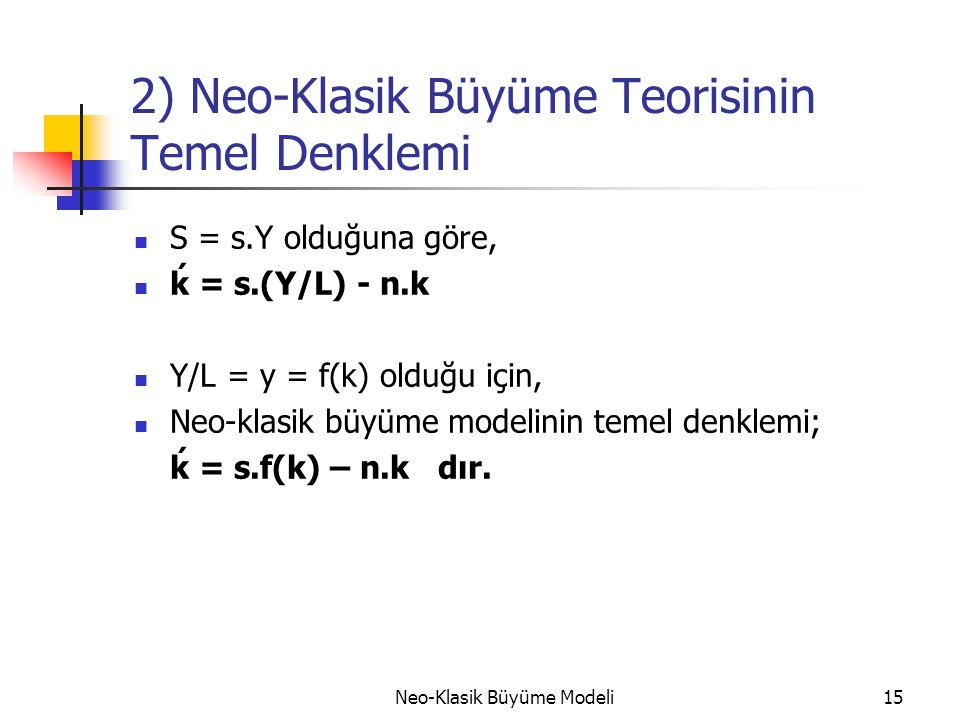 Neo-Klasik Büyüme Modeli15 2) Neo-Klasik Büyüme Teorisinin Temel Denklemi  S = s.Y olduğuna göre,  ḱ = s.(Y/L) - n.k  Y/L = y = f(k) olduğu için, 