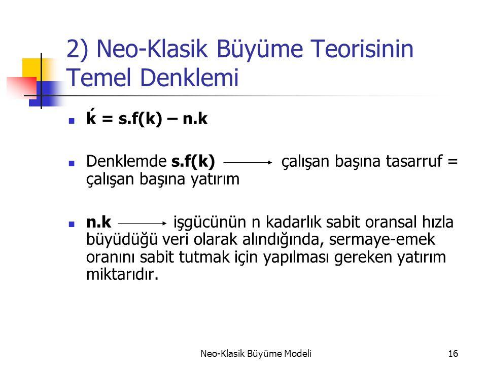 Neo-Klasik Büyüme Modeli16 2) Neo-Klasik Büyüme Teorisinin Temel Denklemi  ḱ = s.f(k) – n.k  Denklemde s.f(k) çalışan başına tasarruf = çalışan başı