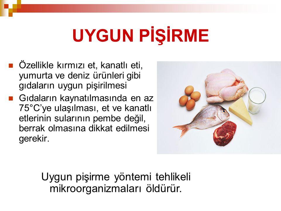 UYGUN PİŞİRME  Özellikle kırmızı et, kanatlı eti, yumurta ve deniz ürünleri gibi gıdaların uygun pişirilmesi  Gıdaların kaynatılmasında en az 75°C'y