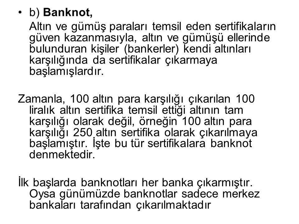 •b) Banknot, Altın ve gümüş paraları temsil eden sertifikaların güven kazanmasıyla, altın ve gümüşü ellerinde bulunduran kişiler (bankerler) kendi alt