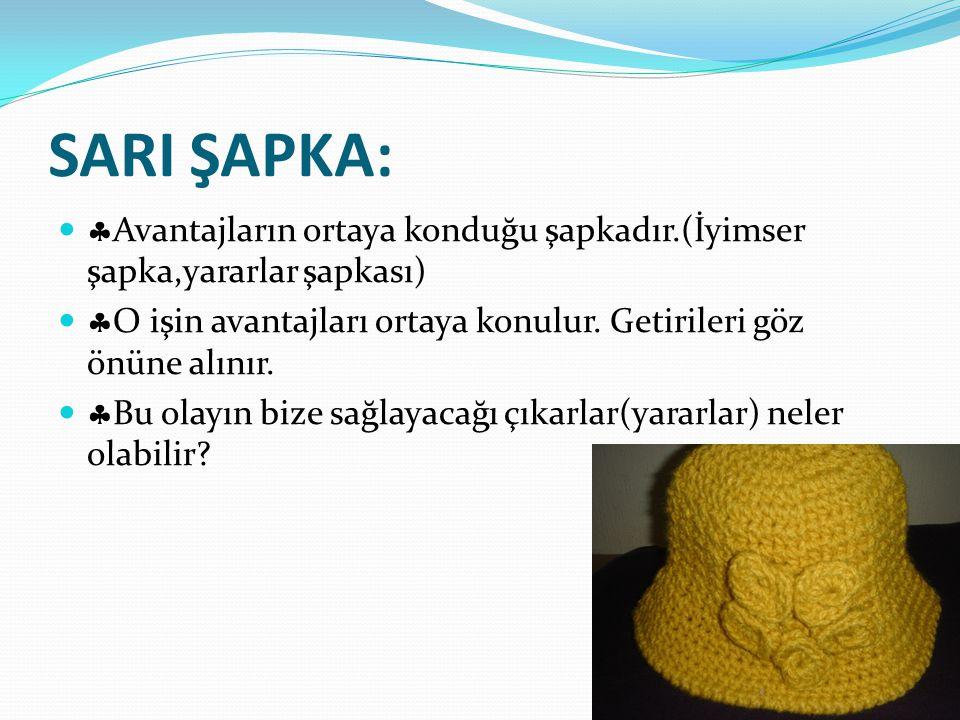 SARI ŞAPKA:   Avantajların ortaya konduğu şapkadır.(İyimser şapka,yararlar şapkası)   O işin avantajları ortaya konulur. Getirileri göz önüne alın