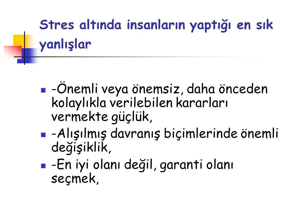 Stres altında insanların yaptığı en sık yanlışlar  -Önemli veya önemsiz, daha önceden kolaylıkla verilebilen kararları vermekte güçlük,  -Alışılmış