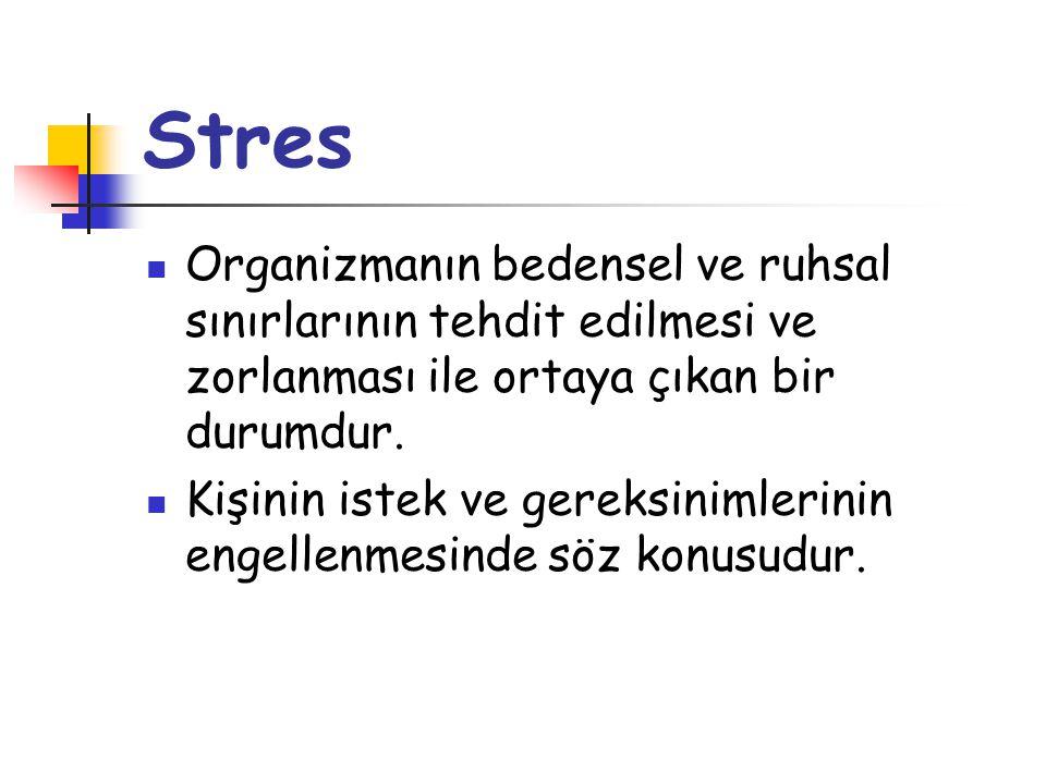 Stres  Organizmanın bedensel ve ruhsal sınırlarının tehdit edilmesi ve zorlanması ile ortaya çıkan bir durumdur.  Kişinin istek ve gereksinimlerinin