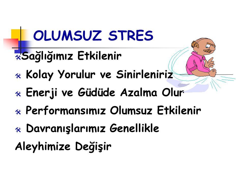 OLUMSUZ STRES  Sağlığımız Etkilenir  Kolay Yorulur ve Sinirleniriz  Enerji ve Güdüde Azalma Olur  Performansımız Olumsuz Etkilenir  Davranışlarım