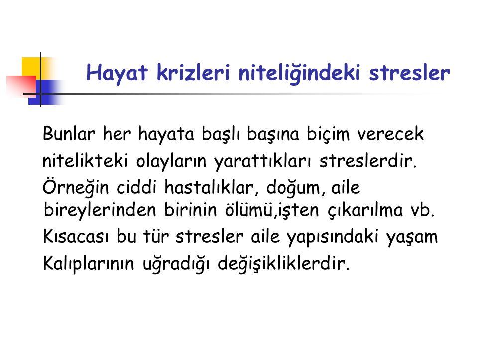 Hayat krizleri niteliğindeki stresler Bunlar her hayata başlı başına biçim verecek nitelikteki olayların yarattıkları streslerdir. Örneğin ciddi hasta