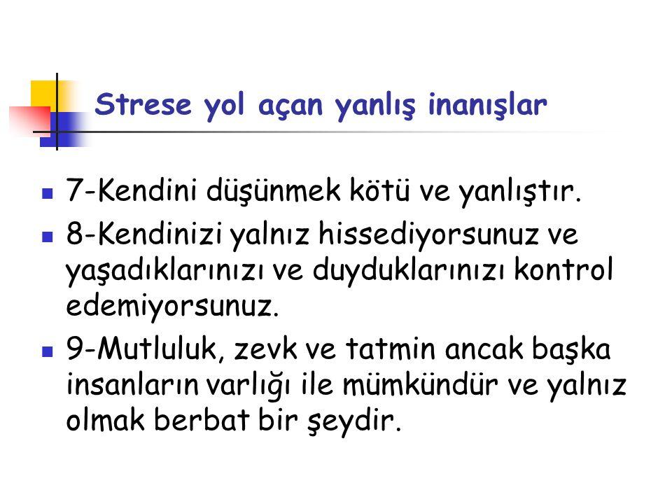 Strese yol açan yanlış inanışlar  7-Kendini düşünmek kötü ve yanlıştır.  8-Kendinizi yalnız hissediyorsunuz ve yaşadıklarınızı ve duyduklarınızı kon