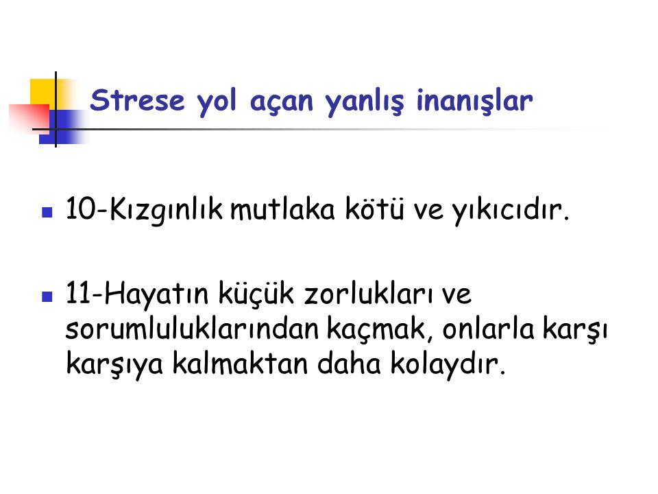 Strese yol açan yanlış inanışlar  10-Kızgınlık mutlaka kötü ve yıkıcıdır.  11-Hayatın küçük zorlukları ve sorumluluklarından kaçmak, onlarla karşı k