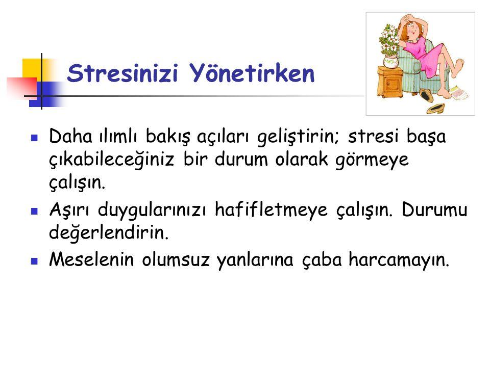 Stresinizi Yönetirken  Daha ılımlı bakış açıları geliştirin; stresi başa çıkabileceğiniz bir durum olarak görmeye çalışın.  Aşırı duygularınızı hafi