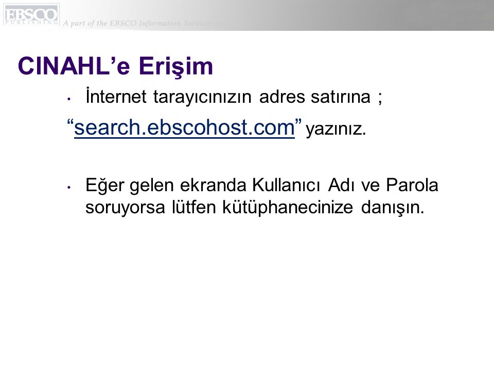"""CINAHL'e Erişim • İnternet tarayıcınızın adres satırına ; """"search.ebscohost.com"""" yazınız. • Eğer gelen ekranda Kullanıcı Adı ve Parola soruyorsa lütfe"""