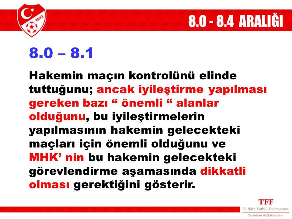 """8.O - 8.4 ARALIĞI 8.0 – 8.1 Hakemin maçın kontrolünü elinde tuttuğunu; ancak iyileştirme yapılması gereken bazı """" önemli """" alanlar olduğunu, bu iyileş"""