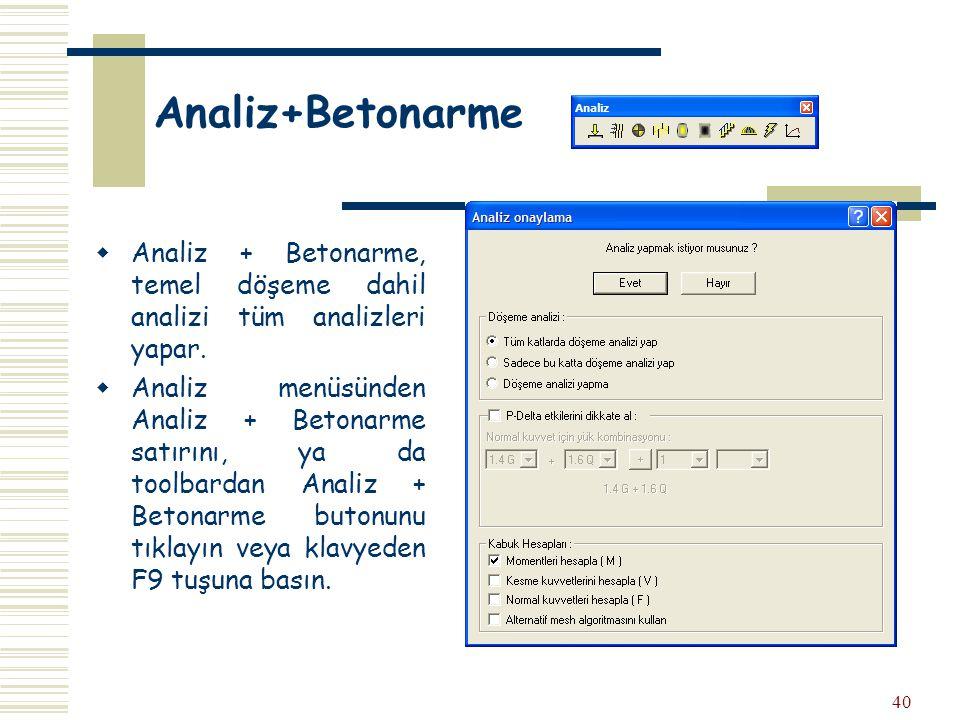 40 Analiz+Betonarme  Analiz + Betonarme, temel döşeme dahil analizi tüm analizleri yapar.  Analiz menüsünden Analiz + Betonarme satırını, ya da tool