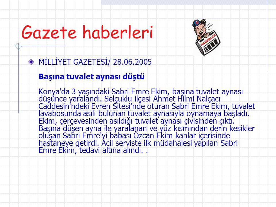 Gazete haberleri MİLLİYET GAZETESİ/ 28.06.2005 Başına tuvalet aynası düştü Konya'da 3 yaşındaki Sabri Emre Ekim, başına tuvalet aynası düşünce yaralan
