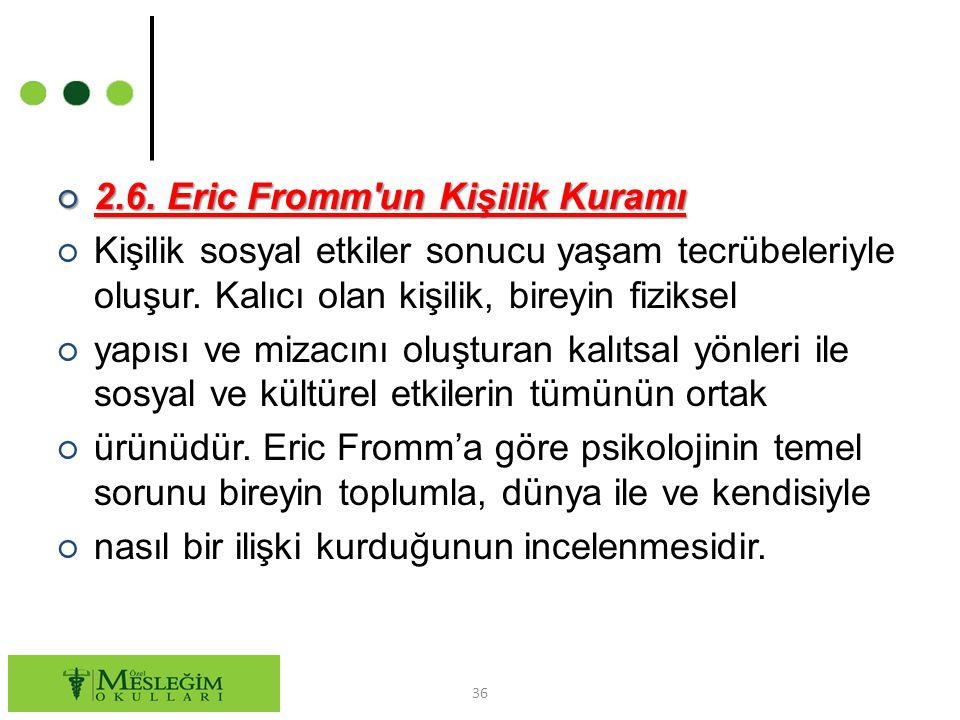 ○ 2.6. Eric Fromm'un Kişilik Kuramı ○ Kişilik sosyal etkiler sonucu yaşam tecrübeleriyle oluşur. Kalıcı olan kişilik, bireyin fiziksel ○ yapısı ve miz
