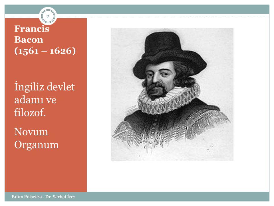 Francis Bacon (1561 – 1626) İngiliz devlet adamı ve filozof. Novum Organum 2 Bilim Felsefesi - Dr. Serhat İrez