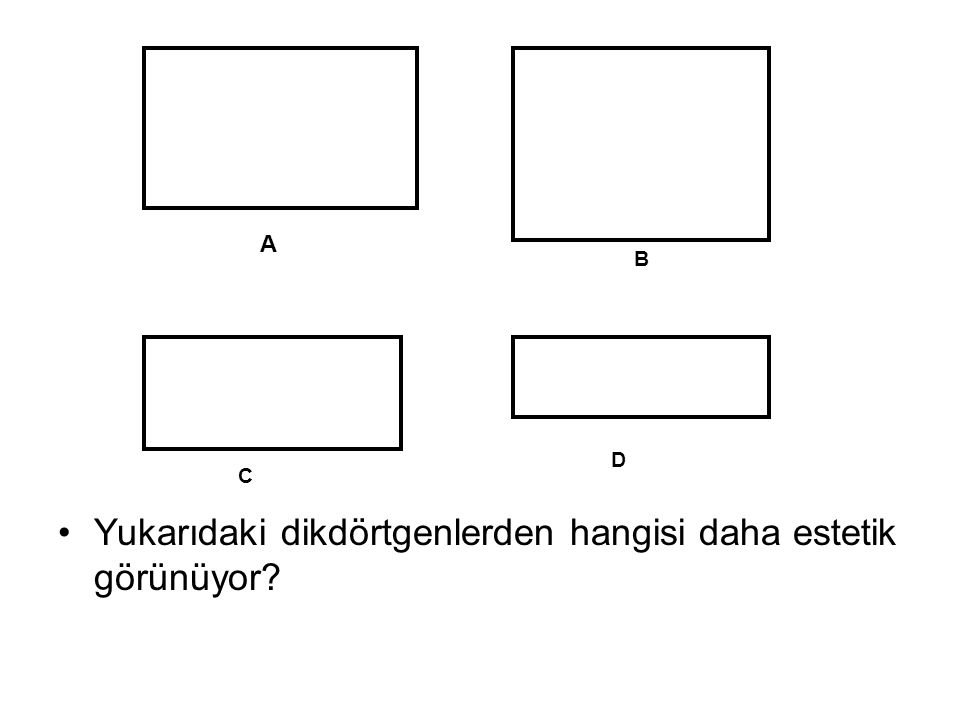 •Yukarıdaki dikdörtgenlerden hangisi daha estetik görünüyor? A B C D