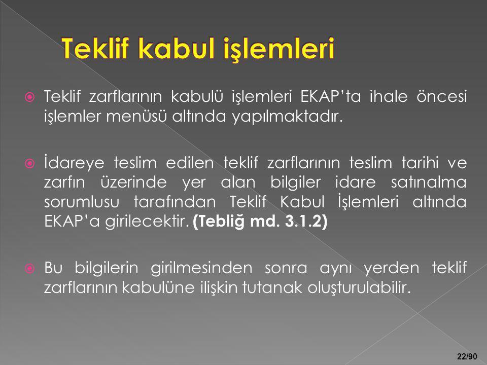 22/90  Teklif zarflarının kabulü işlemleri EKAP'ta ihale öncesi işlemler menüsü altında yapılmaktadır.  İdareye teslim edilen teklif zarflarının tes