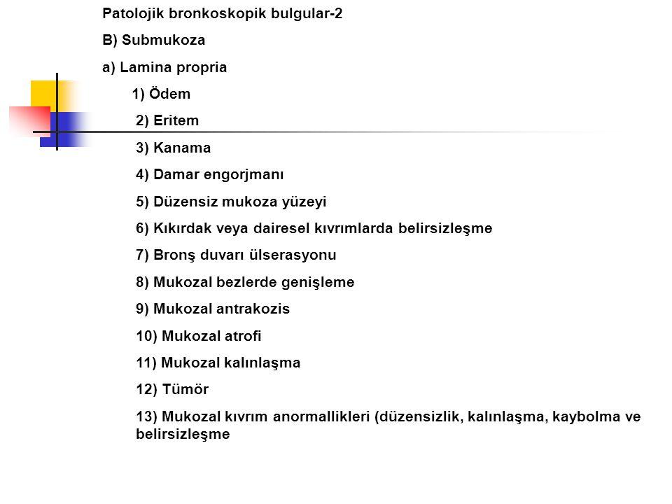 Patolojik bronkoskopik bulgular-2 B) Submukoza a) Lamina propria 1) Ödem 2) Eritem 3) Kanama 4) Damar engorjmanı 5) Düzensiz mukoza yüzeyi 6) Kıkırdak