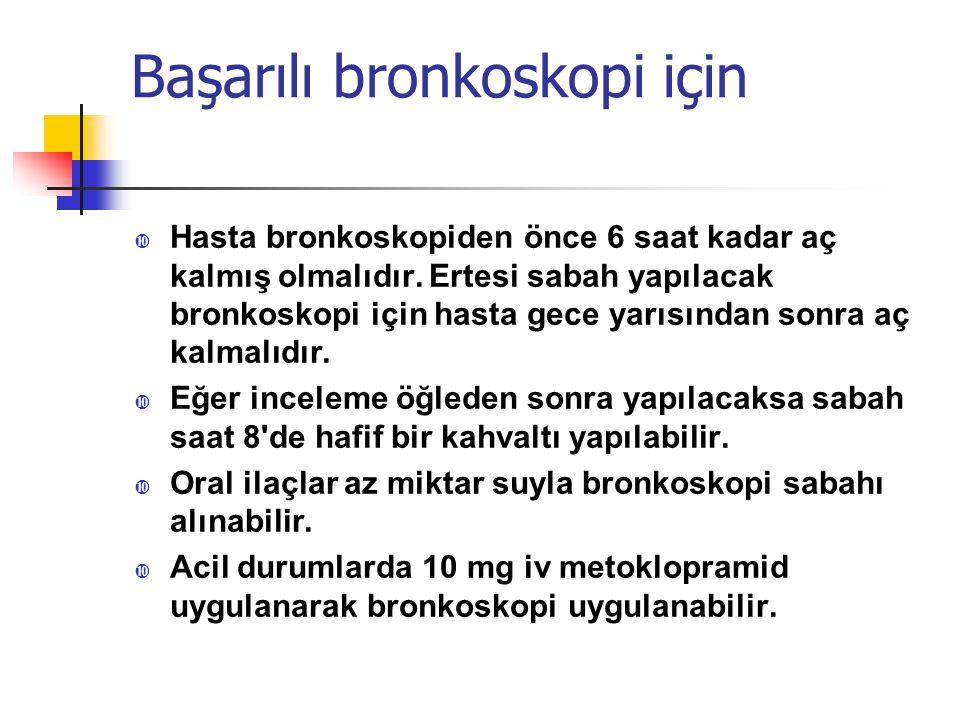 Başarılı bronkoskopi için • Hasta bronkoskopiden önce 6 saat kadar aç kalmış olmalıdır. Ertesi sabah yapılacak bronkoskopi için hasta gece yarısından