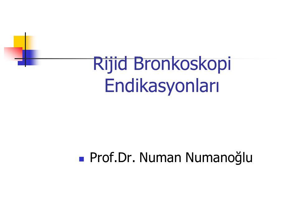 Rijid Bronkoskopi Endikasyonları  Prof.Dr. Numan Numanoğlu