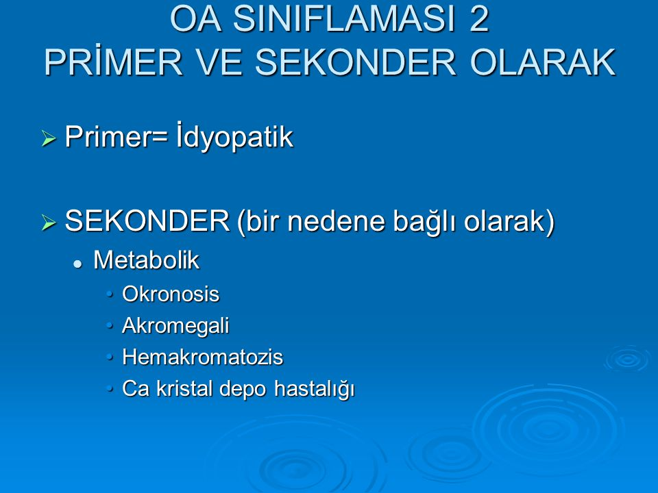 OA SINIFLAMASI 2 PRİMER VE SEKONDER OLARAK  Primer= İdyopatik  SEKONDER (bir nedene bağlı olarak)  Metabolik •Okronosis •Akromegali •Hemakromatozis