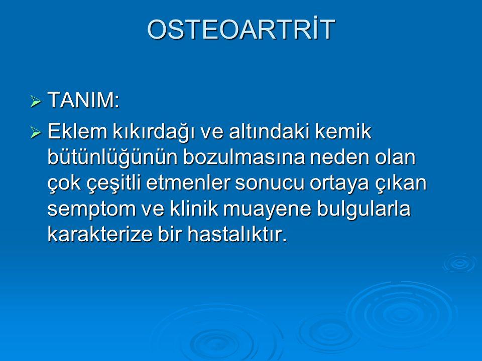 OSTEOARTRİT  TANIM:  Eklem kıkırdağı ve altındaki kemik bütünlüğünün bozulmasına neden olan çok çeşitli etmenler sonucu ortaya çıkan semptom ve klin