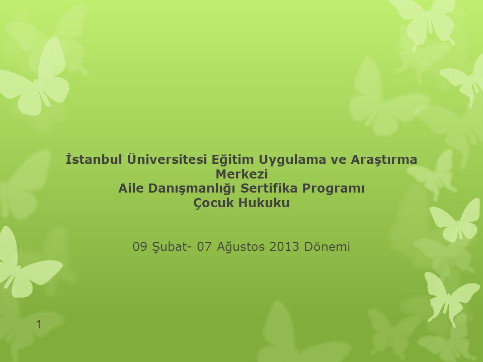 İstanbul Üniversitesi Eğitim Uygulama ve Araştırma Merkezi Aile Danışmanlığı Sertifika Programı Çocuk Hukuku 09 Şubat- 07 Ağustos 2013 Dönemi 1