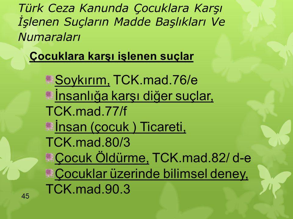 Türk Ceza Kanunda Çocuklara Karşı İşlenen Suçların Madde Başlıkları Ve Numaraları 45 Soykırım, TCK.mad.76/e İnsanlığa karşı diğer suçlar, TCK.mad.77/f