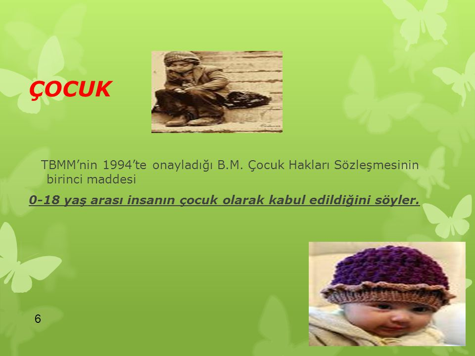 ÇOCUK TBMM'nin 1994'te onayladığı B.M. Çocuk Hakları Sözleşmesinin birinci maddesi 0-18 yaş arası insanın çocuk olarak kabul edildiğini söyler. 6