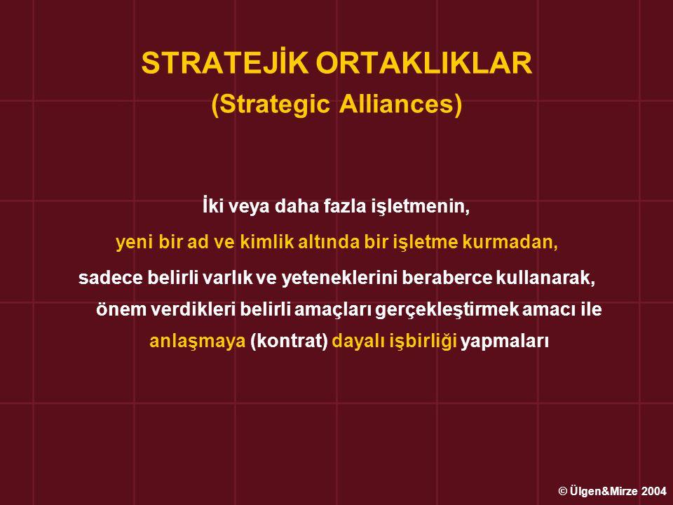 STRATEJİK ORTAKLIKLAR (Strategic Alliances) İki veya daha fazla işletmenin, yeni bir ad ve kimlik altında bir işletme kurmadan, sadece belirli varlık ve yeteneklerini beraberce kullanarak, önem verdikleri belirli amaçları gerçekleştirmek amacı ile anlaşmaya (kontrat) dayalı işbirliği yapmaları © Ülgen&Mirze 2004