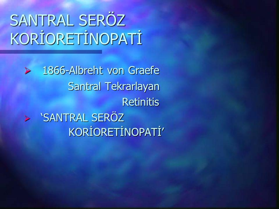 SANTRAL SERÖZ KORİORETİNOPATİ  1866-Albreht von Graefe Santral Tekrarlayan Santral Tekrarlayan Retinitis Retinitis  'SANTRAL SERÖZ KORİORETİNOPATİ'